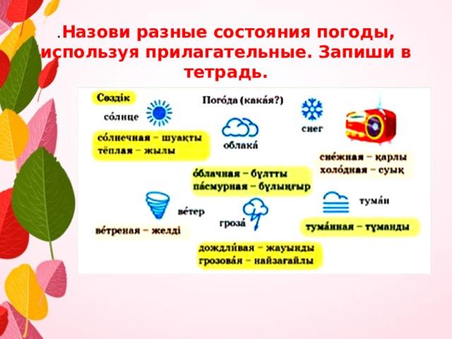 . Назови разные состояния погоды, используя прилагательные. Запиши в тетрадь.