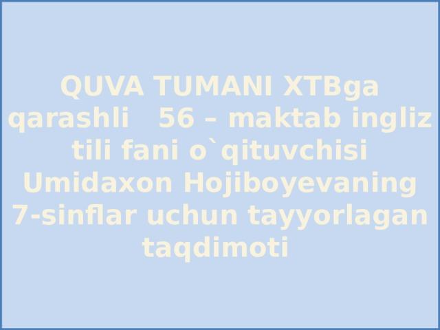 QUVA TUMANI XTBga qarashli 56 – maktab ingliz tili fani o`qituvchisi Umidaxon Hojiboyevaning 7-sinflar uchun tayyorlagan taqdimoti