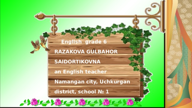 English grade 6  RAZAKOVA GULBAHOR SAIDORTIKOVNA  an English teacher  Namangan city, Uchkurgan district, school № 1