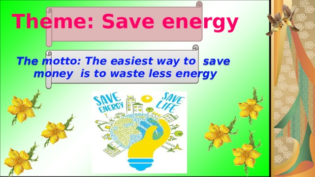 Theme: Save energy  The motto: The easiest way to save  money is to waste less energy