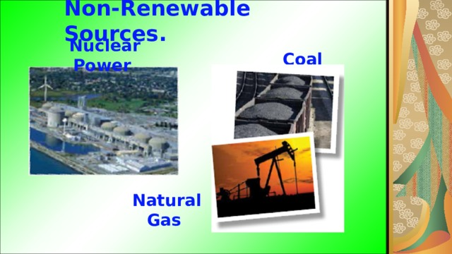 Non-Renewable Sources. Nuclear Power Coal  Natural Gas