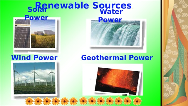 Renewable Sources . Solar Power Water Power Wind Power Geothermal Power