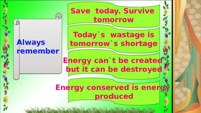 Save today. Survive tomorrow Always remember  Today`s wastage is tomorrow`s shortage Energy can`t be created but it can be destroyed Energy conserved is energy produced