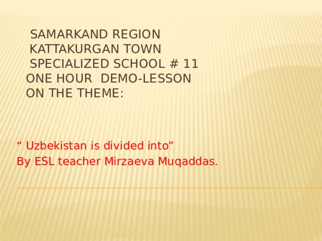 "Samarkand region  Kattakurgan town  Specialized school # 11  One hour demo-lesson  On the theme:    "" Uzbekistan is divided into"" By ESL teacher Mirzaeva Muqaddas."