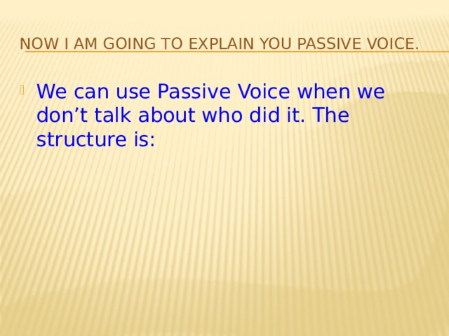 Now I am going to explain you Passive Voice. We can use Passive Voice when we don't talk about who did it. The structure is: To be Verb 3