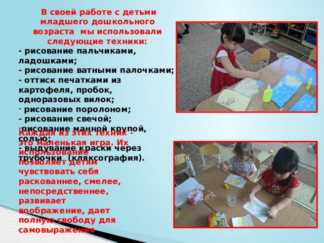 В своей работе с детьми младшего дошкольного возраста мы использовали следующие техники: - рисование пальчиками, ладошками; - рисование ватными палочками; - оттиск печатками из картофеля, пробок, одноразовых вилок;  рисование поролоном; - рисование свечой; рисование манной крупой, солью; - выдувание краски через трубочки (кляксография).   Каждая из этих техник - это маленькая игра. Их использование позволяет детям чувствовать себя раскованнее, смелее, непосредственнее, развивает воображение, дает полную свободу для самовыражения