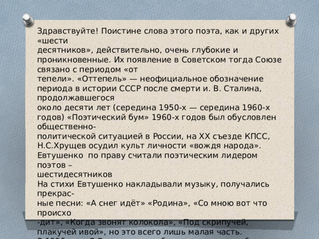 Здравствуйте! Поистине слова этого поэта, как и других «шести десятников», действительно, очень глубокие и проникновенные. Их появление в Советском тогда Союзе связано с периодом «от тепели». «Оттепель» — неофициальное обозначение периода в истории СССР после смерти и. В. Сталина, продолжавшегося около десяти лет (середина 1950-х — середина 1960-х годов) «Поэтический бум» 1960-х годов был обусловлен общественно- политической ситуацией в России, на ΧΧ съезде КПСС, Н.С.Хрущев осудил культ личности «вождя народа». Евтушенко по праву считали поэтическим лидером поэтов – шестидесятников На стихи Евтушенко накладывали музыку, получались прекрас- ные песни: «А снег идёт» «Родина», «Со мною вот что происхо -дит», «Когда звонят колокола», «Под скрипучей, плакучей ивой», но это всего лишь малая часть. В 1996 году Е.Евтушенко опубликовал книгу-альбом «Дай Бог…» со стихами последних лет, куда вошло и одноименное стихотво- рение. Слушать Малинина.