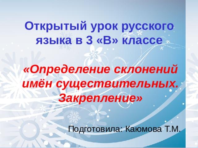 Открытый урок русского языка в 3 «В» классе «Определение склонений имён существительных. Закрепление» Подготовила: Каюмова Т.М.