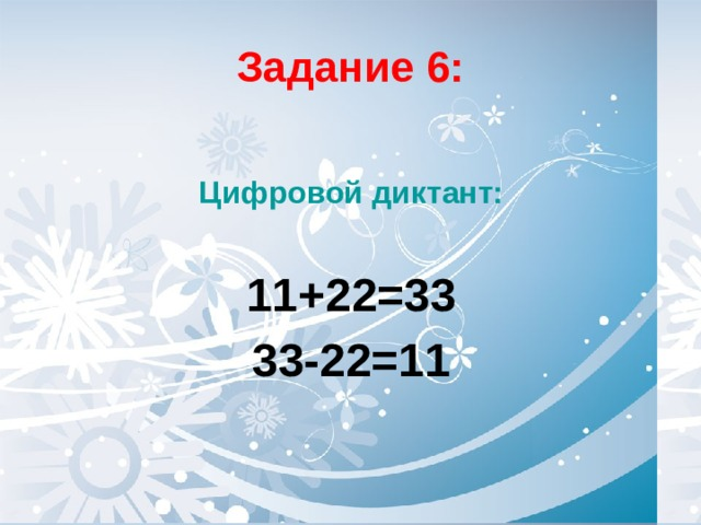 Задание 6:  Цифровой диктант:  11+22=33 33-22=11