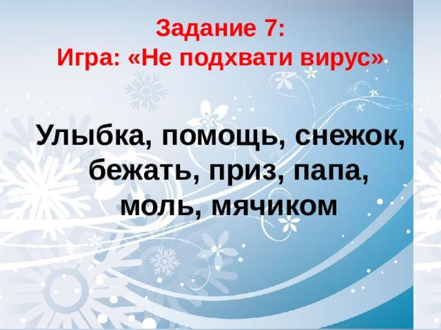 Задание 7:  Игра: «Не подхвати вирус» Улыбка, помощь, снежок, бежать, приз, папа, моль, мячиком