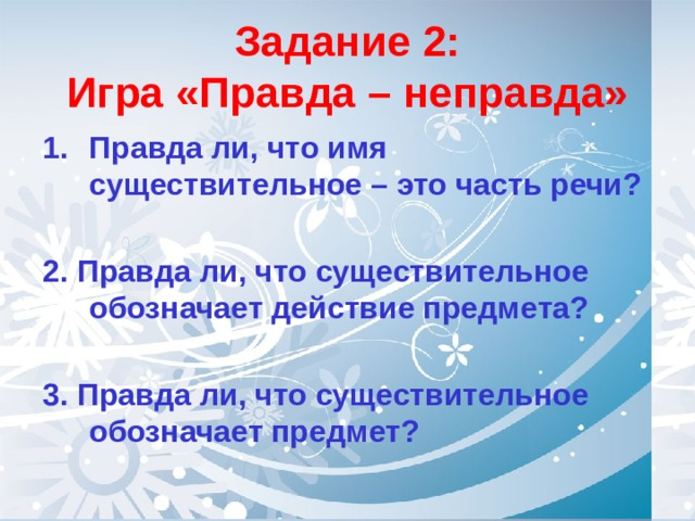 Задание 2:  Игра «Правда – неправда» Правда ли, что имя существительное – это часть речи?  2. Правда ли, что существительное обозначает действие предмета?  3. Правда ли, что существительное обозначает предмет?