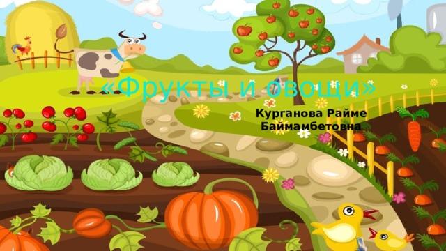 «Фрукты и овощи» Курганова Райме Баймамбетовна