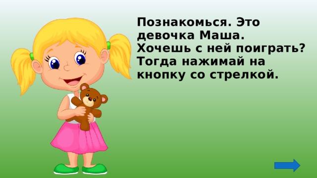 Познакомься. Это девочка Маша.  Хочешь с ней поиграть?  Тогда нажимай на кнопку со стрелкой.