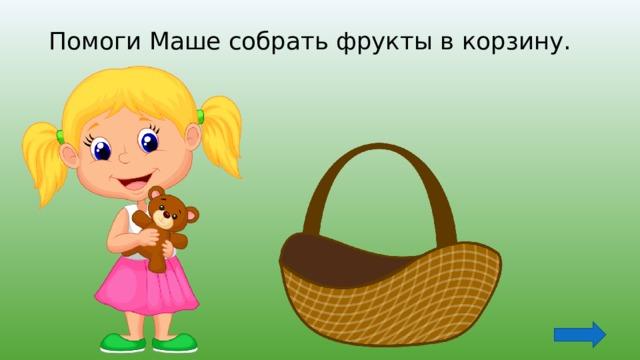 Помоги Маше собрать фрукты в корзину.