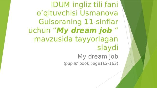 """Kattaqo'rg'on shahar 11-IDUM ingliz tili fani o'qituvchisi Usmanova Gulsoraning 11-sinflar uchun """" My dream job """" mavzusida tayyorlagan slaydi My dream job (pupils' book page162-163)"""