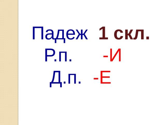 Падеж 1 скл. Р.п.    -И Д.п.   -Е