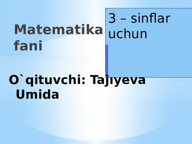 Matematika fani 3 – sinflar uchun Вставка рисунка O`qituvchi: Tajiyeva Umida
