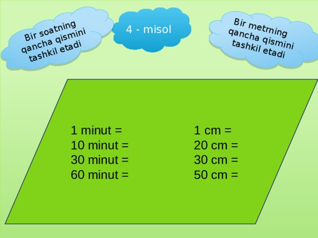 Bir metrning qancha qismini tashkil etadi Bir soatning qancha qismini tashkil etadi 4 - misol 1 minut = 1 cm = 10 minut = 20 cm = 30 minut = 30 cm = 60 minut = 50 cm =