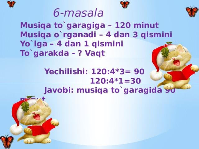 6-masala   Musiqa to`garagiga – 120 minut Musiqa o`rganadi – 4 dan 3 qismini Yo`lga – 4 dan 1 qismini To`garakda - ? Vaqt   Yechilishi: 120:4*3= 90  120:4*1=30  Javobi: musiqa to`garagida 90 minut