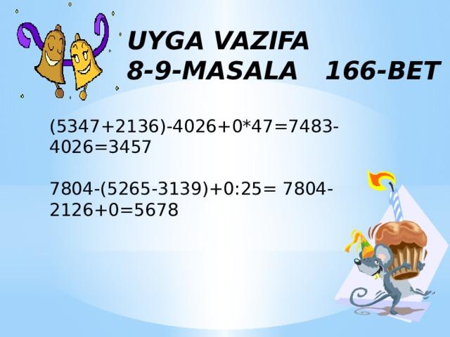 UYGA VAZIFA 8-9-MASALA 166-BET (5347+2136)-4026+0*47=7483-4026=3457 7804-(5265-3139)+0:25= 7804-2126+0=5678