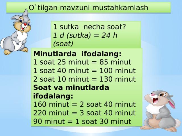 O`tilgan mavzuni mustahkamlash 1 sutka necha soat? 1 d (sutka) = 24 h (soat)  Minutlarda ifodalang: 1 soat 25 minut = 85 minut 1 soat 40 minut = 100 minut 2 soat 10 minut = 130 minut Soat va minutlarda ifodalang: 160 minut = 2 soat 40 minut 220 minut = 3 soat 40 minut 90 minut = 1 soat 30 minut