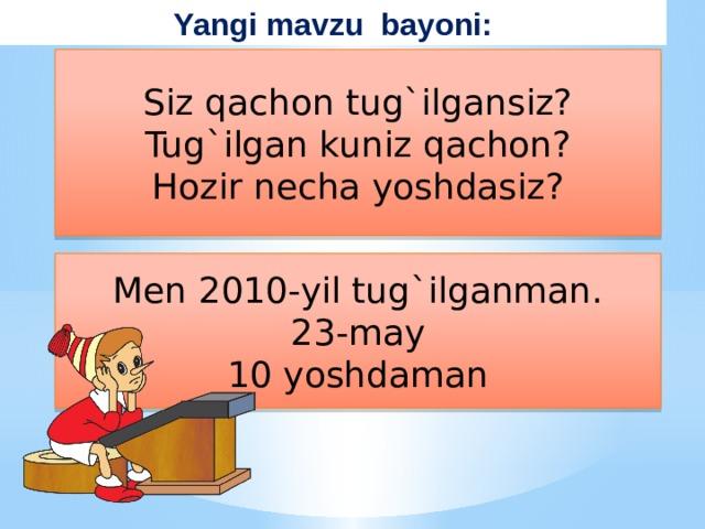 Yangi mavzu bayoni: Siz qachon tug`ilgansiz? Tug`ilgan kuniz qachon? Hozir necha yoshdasiz? Men 2010-yil tug`ilganman. 23-may 10 yoshdaman