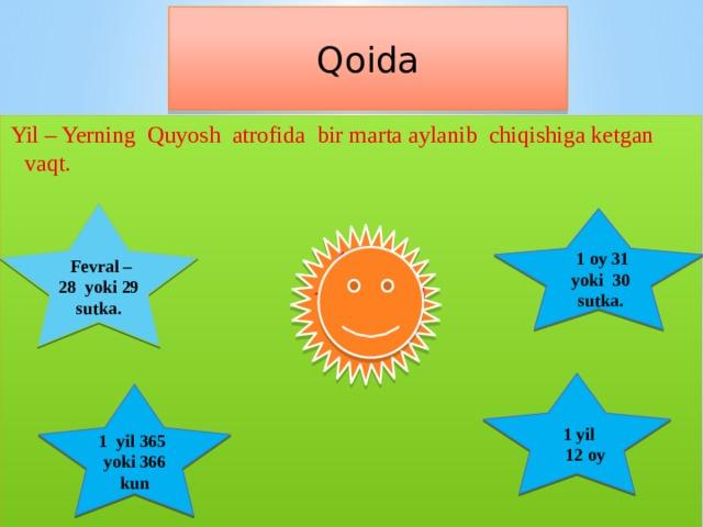 Qoida Yil – Yerning Quyosh atrofida bir marta aylanib chiqishiga ketgan vaqt.  Fevral – 28 yoki 29 sutka.  1 oy 31 yoki 30 sutka. 1 yil  12 oy 1 yil 365 yoki 366 kun