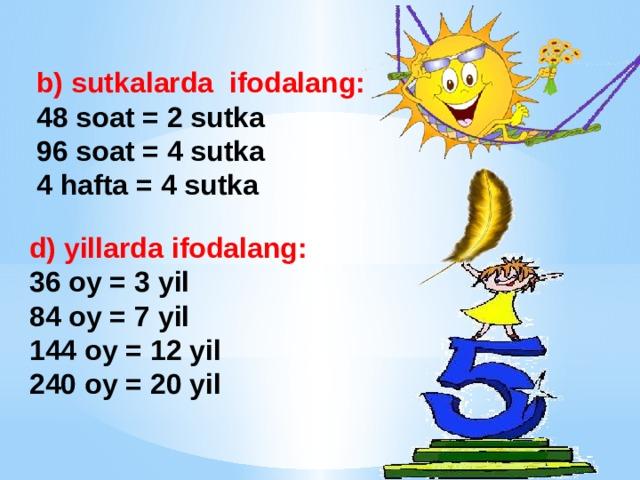 b) sutkalarda ifodalang: 48 soat = 2 sutka 96 soat = 4 sutka 4 hafta = 4 sutka   d) yillarda ifodalang: 36 oy = 3 yil 84 oy = 7 yil 144 oy = 12 yil 240 oy = 20 yil