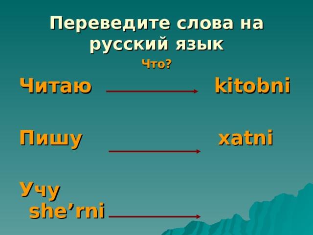 Переведите слова на русский язык Что? Читаю kitobni  Пишу xatni  Учу she'rni