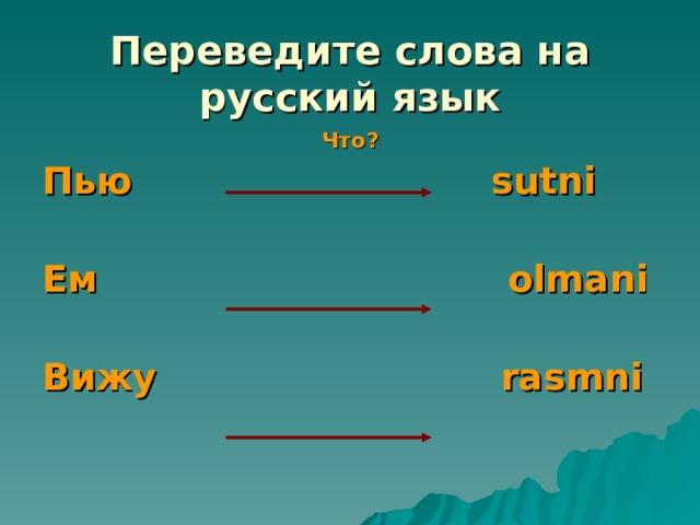 Переведите слова на русский язык Что? Пью sutni  Ем olmani  Вижу   rasmni