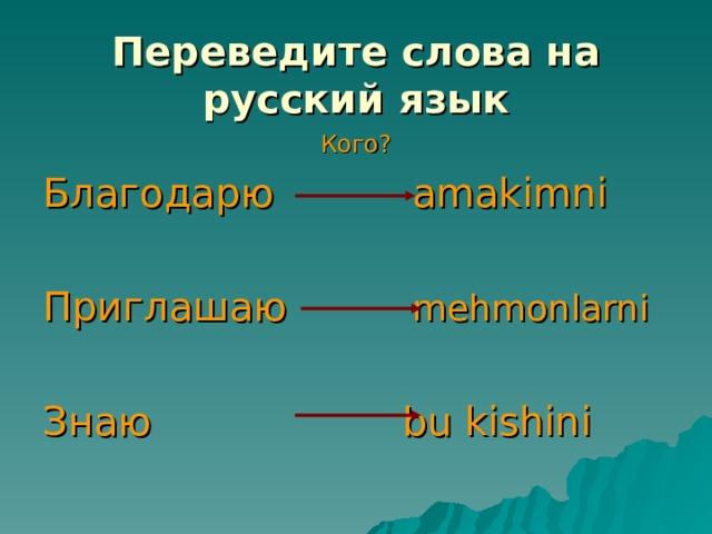 Переведите слова на русский язык Кого? Благодарю amakimni Приглашаю  mehmonlarni Знаю bu kishini