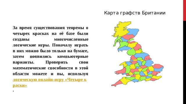 Карта графств Британии За время существования теоремы о четырех красках на её базе были созданы многочисленные логические игры. Поначалу играть в них можно было только на бумаге, затем появились компьютерные варианты. Проверить свои математические способности в этой области можете и вы, используя логическую онлайн-игру «Четыре краски» .