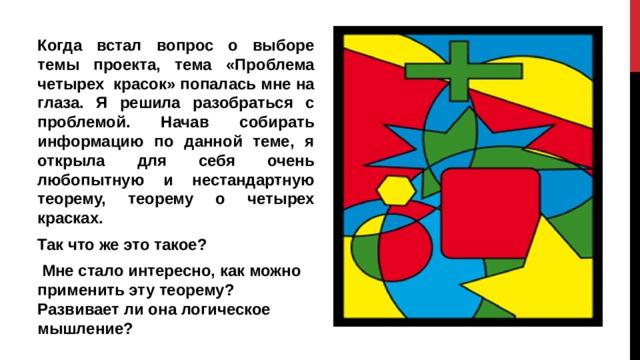 Когда встал вопрос о выборе темы проекта, тема «Проблема четырех красок» попалась мне на глаза. Я решила разобраться с проблемой. Начав собирать информацию по данной теме, я открыла для себя очень любопытную и нестандартную теорему, теорему о четырех красках. Так что же это такое?  Мне стало интересно, как можно применить эту теорему? Развивает ли она логическое мышление?