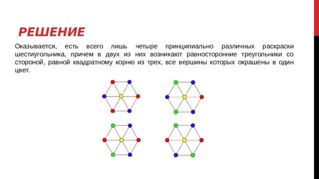 Решение Оказывается, есть всего лишь четыре принципиально различных раскраски шестиугольника, причем в двух из них возникают равносторонние треугольники со стороной, равной квадратному корню из трех, все вершины которых окрашены в один цвет.