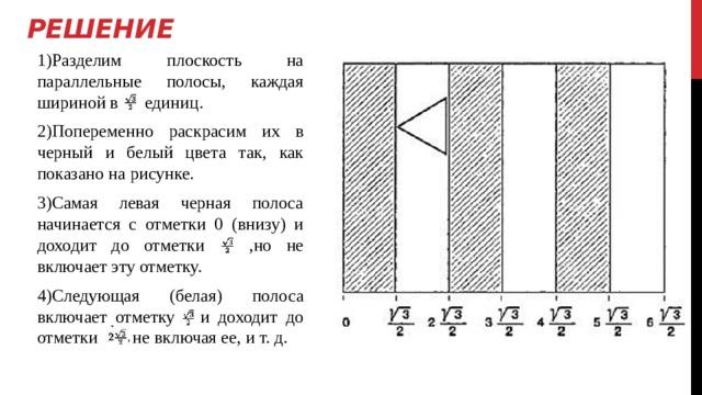 Решение 1)Разделим плоскость на параллельные полосы, каждая шириной в единиц. 2)Попеременно раскрасим их в черный и белый цвета так, как показано на рисунке. 3)Самая левая черная полоса начинается с отметки 0 (внизу) и доходит до отметки ,но не включает эту отметку. 4)Следующая (белая) полоса включает отметку и доходит до отметки не включая ее, и т. д.
