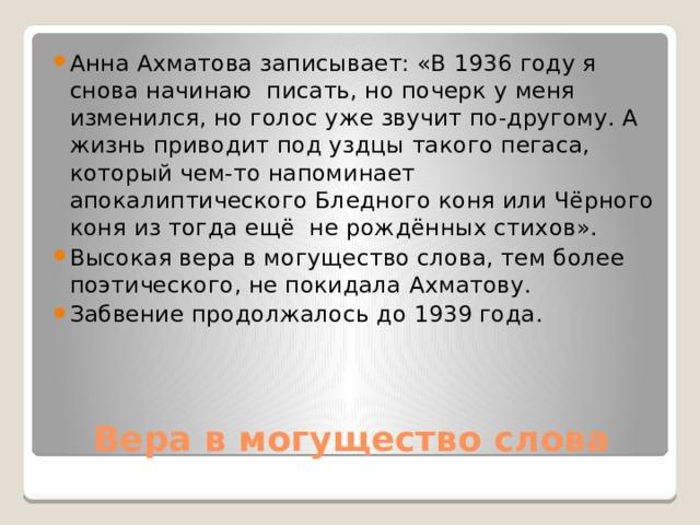 Анна Ахматова записывает: «В 1936 году я снова начинаю писать, но почерк у меня изменился, но голос уже звучит по-другому. А жизнь приводит под уздцы такого пегаса, который чем-то напоминает апокалиптического Бледного коня или Чёрного коня из тогда ещё не рождённых стихов». Высокая вера в могущество слова, тем более поэтического, не покидала Ахматову. Забвение продолжалось до 1939 года.