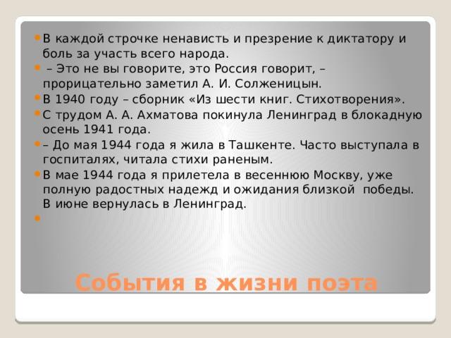 В каждой строчке ненависть и презрение к диктатору и боль за участь всего народа. – Это не вы говорите, это Россия говорит, – прорицательно заметил А. И. Солженицын. В 1940 году – сборник «Из шести книг. Стихотворения». С трудом А. А. Ахматова покинула Ленинград в блокадную осень 1941 года. – До мая 1944 года я жила в Ташкенте. Часто выступала в госпиталях, читала стихи раненым. В мае 1944 года я прилетела в весеннюю Москву, уже полную радостных надежд и ожидания близкой победы. В июне вернулась в Ленинград.
