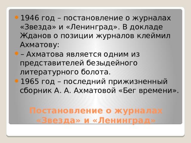 1946 год – постановление о журналах «Звезда» и «Ленинград». В докладе Жданов о позиции журналов клеймил Ахматову: – Ахматова является одним из представителей безыдейного литературного болота. 1965 год – последний прижизненный сборник А. А. Ахматовой «Бег времени».