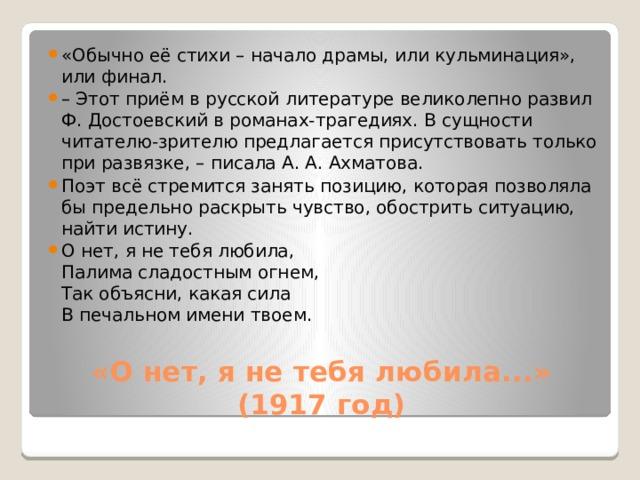 «Обычно её стихи – начало драмы, или кульминация», или финал. – Этот приём в русской литературе великолепно развил Ф. Достоевский в романах-трагедиях. В сущности читателю-зрителю предлагается присутствовать только при развязке, – писала А. А. Ахматова. Поэт всё стремится занять позицию, которая позволяла бы предельно раскрыть чувство, обострить ситуацию, найти истину. О нет, я не тебя любила,  Палима сладостным огнем,  Так объясни, какая сила  В печальном имени твоем.