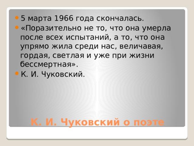 5 марта 1966 года скончалась. «Поразительно не то, что она умерла после всех испытаний, а то, что она упрямо жила среди нас, величавая, гордая, светлая и уже при жизни бессмертная». К. И. Чуковский.
