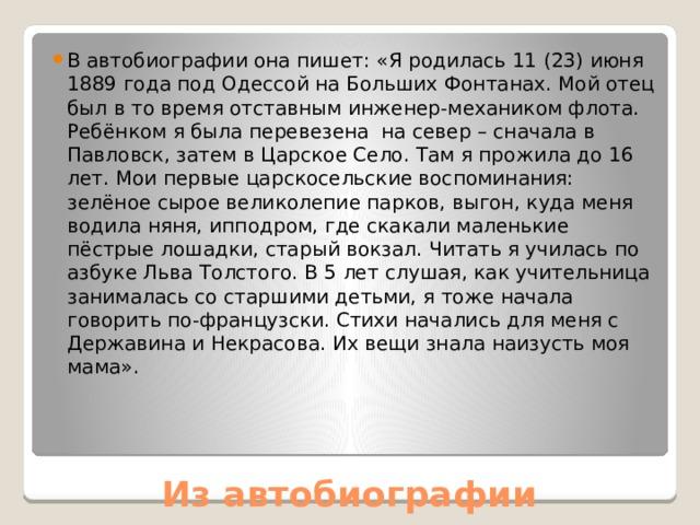 В автобиографии она пишет: «Я родилась 11 (23) июня 1889 года под Одессой на Больших Фонтанах. Мой отец был в то время отставным инженер-механиком флота. Ребёнком я была перевезена на север – сначала в Павловск, затем в Царское Село. Там я прожила до 16 лет. Мои первые царскосельские воспоминания: зелёное сырое великолепие парков, выгон, куда меня водила няня, ипподром, где скакали маленькие пёстрые лошадки, старый вокзал. Читать я училась по азбуке Льва Толстого. В 5 лет слушая, как учительница занималась со старшими детьми, я тоже начала говорить по-французски. Стихи начались для меня с Державина и Некрасова. Их вещи знала наизусть моя мама».