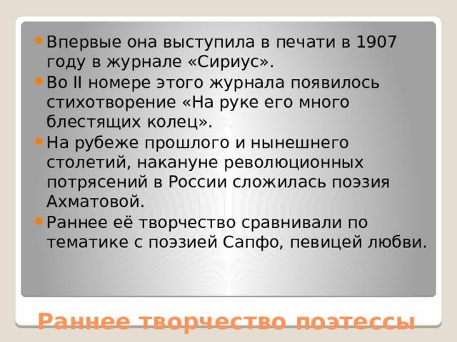 Впервые она выступила в печати в 1907 году в журнале «Сириус». Во II номере этого журнала появилось стихотворение «На руке его много блестящих колец». На рубеже прошлого и нынешнего столетий, накануне революционных потрясений в России сложилась поэзия Ахматовой. Раннее её творчество сравнивали по тематике с поэзией Сапфо, певицей любви.
