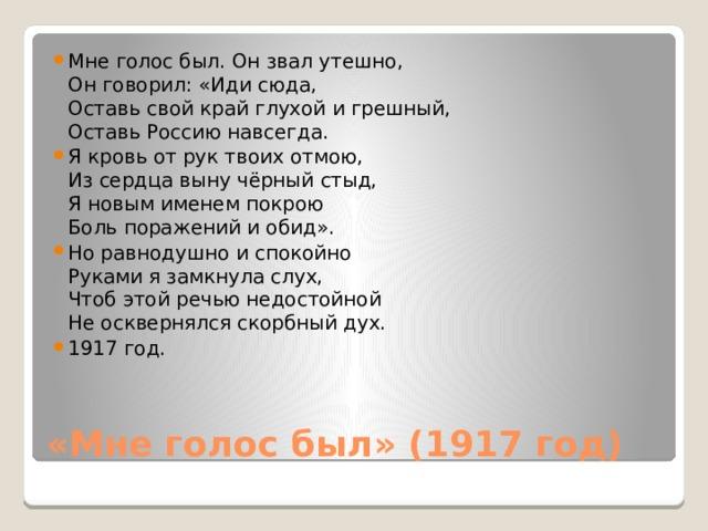 Мне голос был. Он звал утешно,  Он говорил: «Иди сюда,  Оставь свой край глухой и грешный,  Оставь Россию навсегда. Я кровь от рук твоих отмою,  Из сердца выну чёрный стыд,  Я новым именем покрою  Боль поражений и обид». Но равнодушно и спокойно  Руками я замкнула слух,  Чтоб этой речью недостойной  Не осквернялся скорбный дух. 1917 год.
