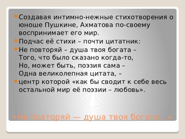 Создавая интимно-нежные стихотворения о юноше Пушкине, Ахматова по-своему воспринимает его мир. Подчас её стихи – почти цитатник: Неповторяй– душа твоя богата–  Того, что было сказано когда-то,  Но, может быть, поэзия сама–  Одна великолепная цитата, – центр которой «как бы сводит к себе весь остальной мир её поэзии – любовь».