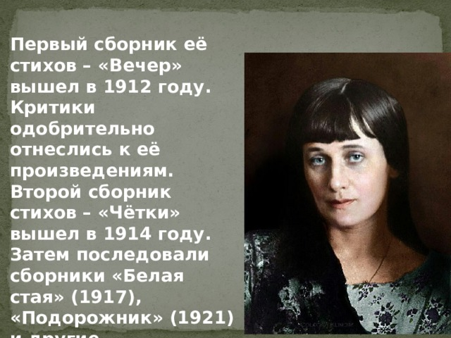 Первый сборник её стихов – «Вечер» вышел в 1912 году. Критики одобрительно отнеслись к её произведениям. Второй сборник стихов – «Чётки» вышел в 1914 году. Затем последовали сборники «Белая стая» (1917), «Подорожник» (1921) и другие