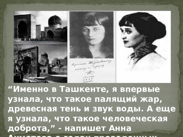 """"""" Именно в Ташкенте, я впервые узнала, что такое палящий жар, древесная тень и звук воды. А еще я узнала, что такое человеческая доброта,"""" - напишет Анна Ахматова о годах проведенных там."""