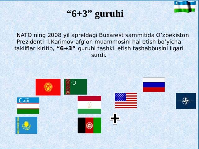 """"""" 6+3"""" guruhi NATO ning 2008 yil apreldagi Buxarest sammitida O'zbekiston Prezidenti I.Karimov afg'on muammosini hal etish bo'yicha takliflar kiritib, """"6+3"""" guruhi tashkil etish tashabbusini ilgari surdi. 6 3 Nato Tojikistaon"""