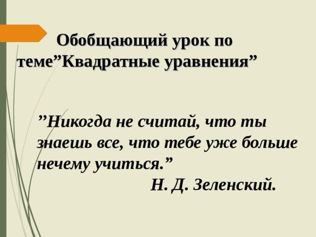 """Обобщающий урок по  теме """" Квадратные уравнения """" '' Никогда не считай, что ты знаешь все, что тебе уже больше нечему учиться. """"  Н. Д. Зеленский."""