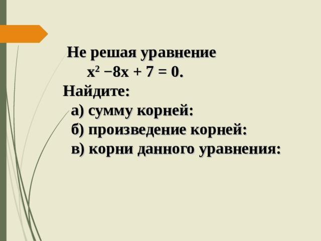 Не решая уравнение  х 2  −8х + 7 = 0.  Найдите:  а) сумму корней:  б) произведение корней:  в) корни данного уравнения: