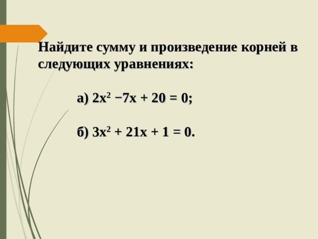 Найдите сумму и произведение корней в следующих уравнениях:   а) 2х 2  −7х + 20 = 0;   б) 3х 2 + 21х + 1 = 0.
